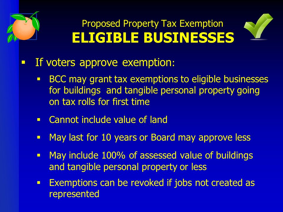 If voters approve exemption : BCC may grant tax exemptions to eligible businesses for buildings and tangible personal property going on tax rolls for first time Cannot include value of land May last for 10 years or Board may approve less May include 100% of assessed value of buildings and tangible personal property or less Exemptions can be revoked if jobs not created as represented Proposed Property Tax Exemption ELIGIBLE BUSINESSES