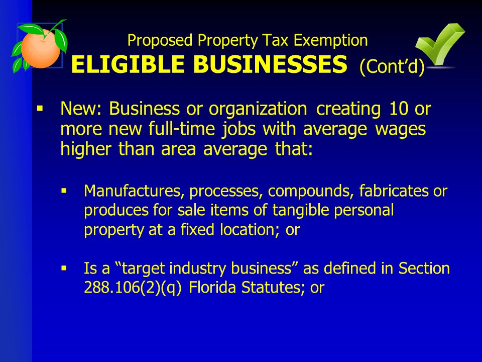 New: Business or organization creating 10 or more new full-time jobs with average wages higher than area average that: Manufactures, processes, compounds, fabricates or produces for sale items of tangible personal property at a fixed location; or Is a target industry business as defined in Section 288.106(2)(q) Florida Statutes; or Proposed Property Tax Exemption ELIGIBLE BUSINESSES (Contd)