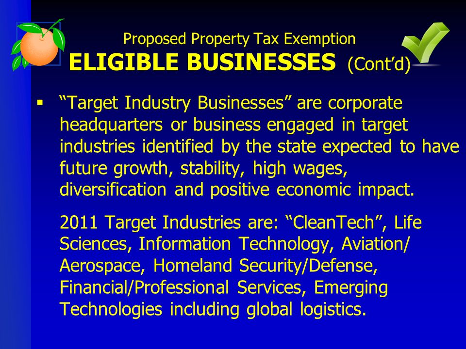 Creating 25 or more new full-time jobs with more than 50% sales outside of Florida; or Office space established by a newly domiciled business housing 50 or more full-time employees separate from any other operation; or Any business in Enterprise zone or Brownfield area that first begins operation on site separate from other commercial or industrial operation owned by the same business Proposed Property Tax Exemption ELIGIBLE BUSINESSES (Contd)