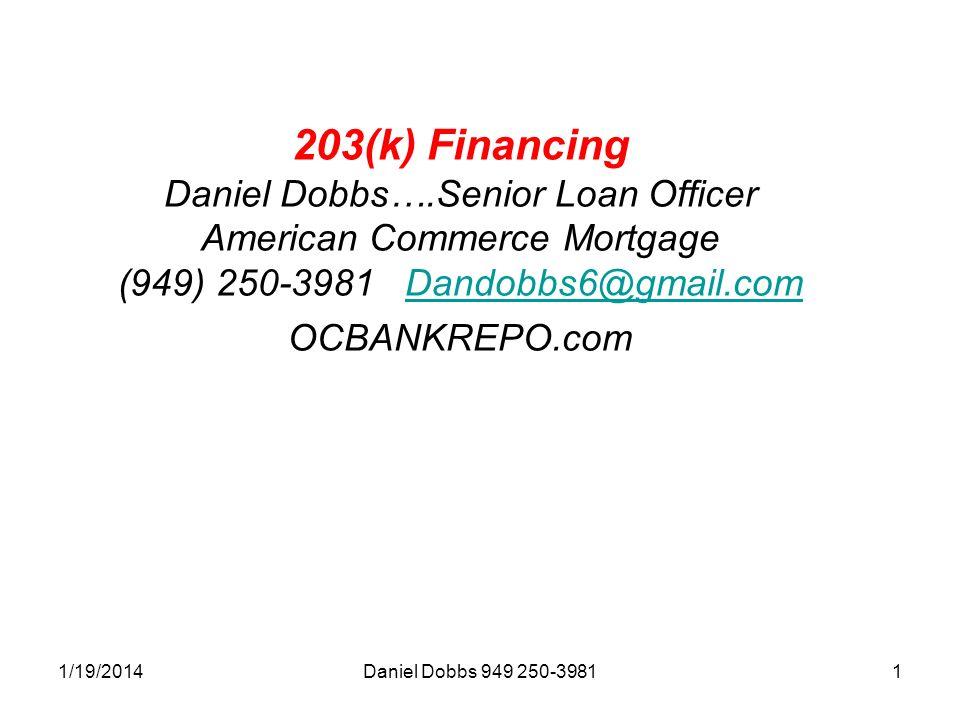 1/19/2014Daniel Dobbs 949 250-39811 203(k) Financing Daniel Dobbs….Senior Loan Officer American Commerce Mortgage (949) 250-3981 Dandobbs6@gmail.com O