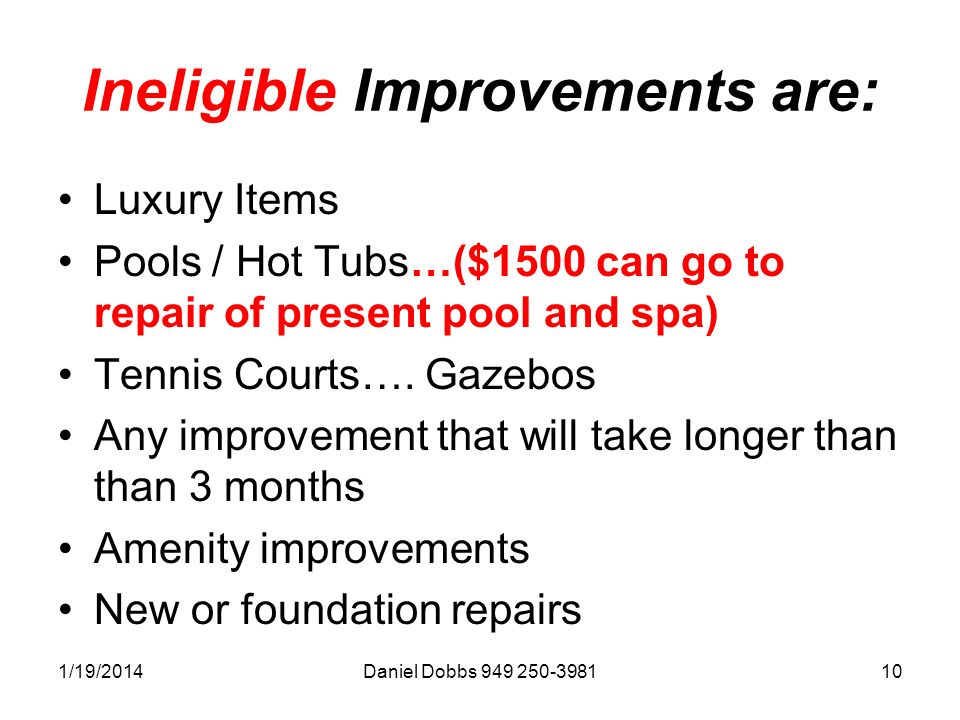 1/19/2014Daniel Dobbs 949 250-398110 Ineligible Improvements are: Luxury Items Pools / Hot Tubs…($1500 can go to repair of present pool and spa) Tennis Courts….