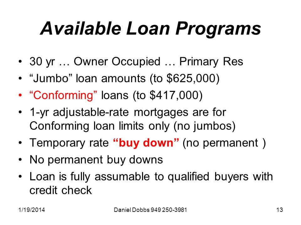 1/19/2014Daniel Dobbs 949 250-398113 Available Loan Programs 30 yr … Owner Occupied … Primary Res Jumbo loan amounts (to $625,000) Conforming loans (to $417,000) 1-yr adjustable-rate mortgages are for Conforming loan limits only (no jumbos) Temporary rate buy down (no permanent ) No permanent buy downs Loan is fully assumable to qualified buyers with credit check