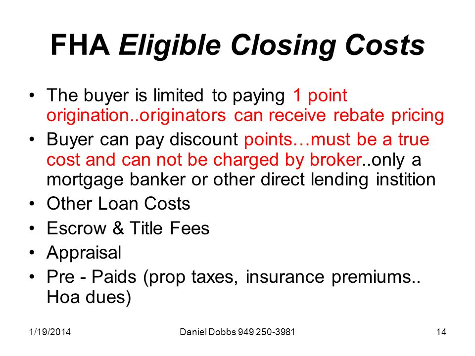 1/19/2014Daniel Dobbs 949 250-398114 FHA Eligible Closing Costs The buyer is limited to paying 1 point origination..originators can receive rebate pricing Buyer can pay discount points…must be a true cost and can not be charged by broker..only a mortgage banker or other direct lending instition Other Loan Costs Escrow & Title Fees Appraisal Pre - Paids (prop taxes, insurance premiums..