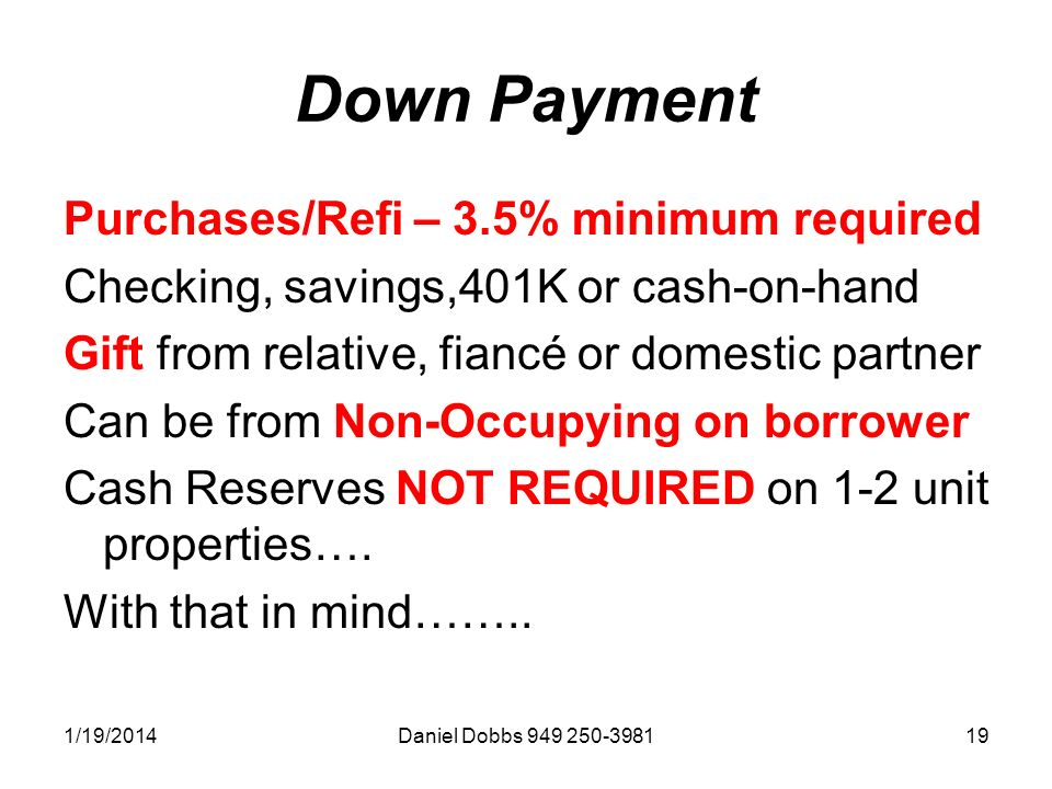 1/19/2014Daniel Dobbs 949 250-398119 Down Payment Purchases/Refi – 3.5% minimum required Checking, savings,401K or cash-on-hand Gift from relative, fiancé or domestic partner Can be from Non-Occupying on borrower Cash Reserves NOT REQUIRED on 1-2 unit properties….