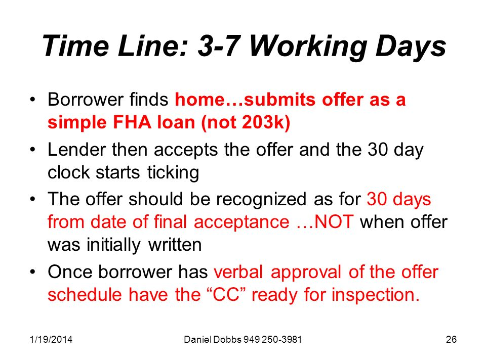 1/19/2014Daniel Dobbs 949 250-398126 Time Line: 3-7 Working Days Borrower finds home…submits offer as a simple FHA loan (not 203k) Lender then accepts the offer and the 30 day clock starts ticking The offer should be recognized as for 30 days from date of final acceptance …NOT when offer was initially written Once borrower has verbal approval of the offer schedule have the CC ready for inspection.