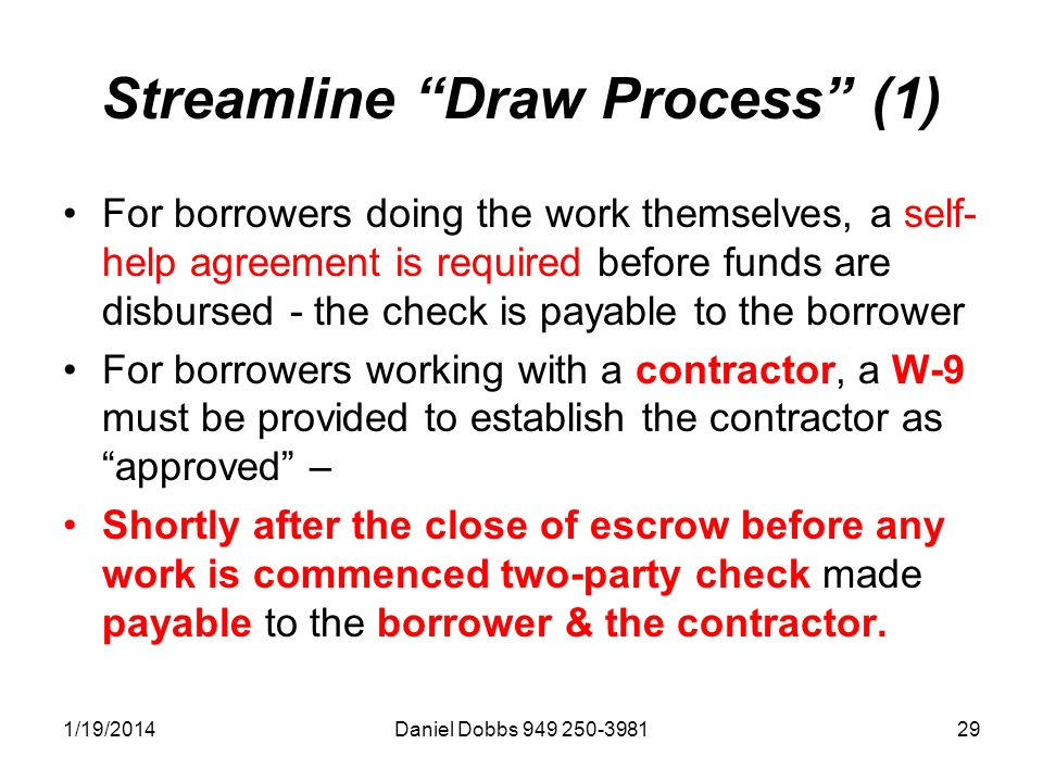1/19/2014Daniel Dobbs 949 250-398129 Streamline Draw Process (1) For borrowers doing the work themselves, a self- help agreement is required before funds are disbursed - the check is payable to the borrower For borrowers working with a contractor, a W-9 must be provided to establish the contractor as approved – Shortly after the close of escrow before any work is commenced two-party check made payable to the borrower & the contractor.