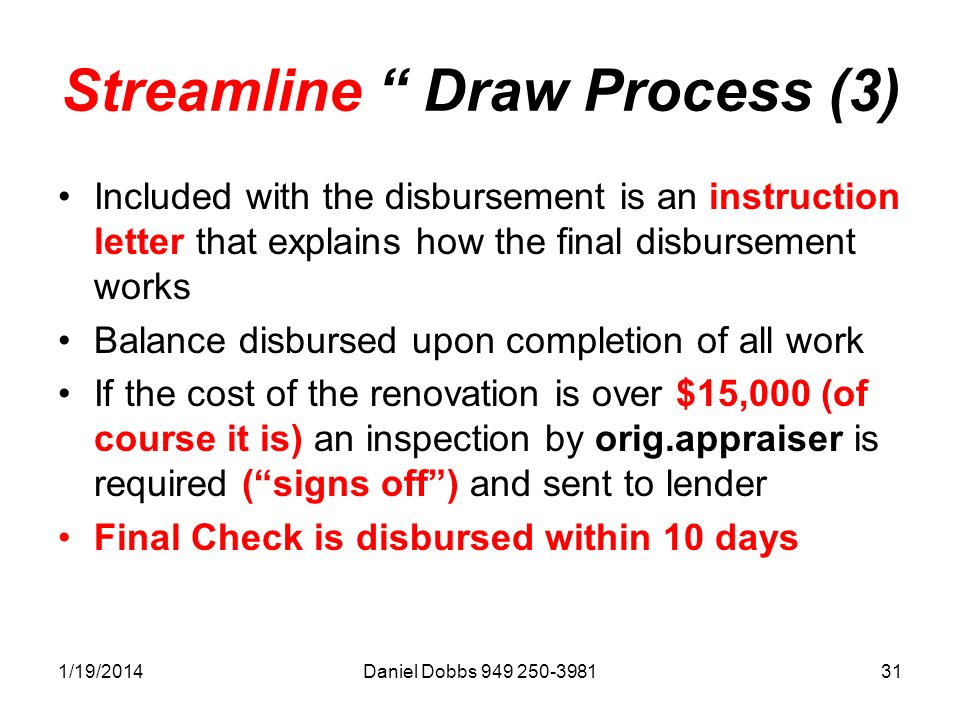 1/19/2014Daniel Dobbs 949 250-398131 Streamline Draw Process (3) Included with the disbursement is an instruction letter that explains how the final disbursement works Balance disbursed upon completion of all work If the cost of the renovation is over $15,000 (of course it is) an inspection by orig.appraiser is required (signs off) and sent to lender Final Check is disbursed within 10 days