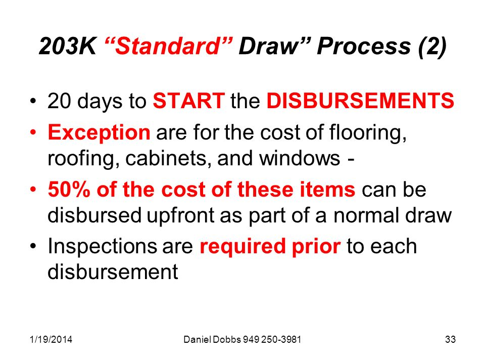 1/19/2014Daniel Dobbs 949 250-398133 203K Standard Draw Process (2) 20 days to START the DISBURSEMENTS Exception are for the cost of flooring, roofing, cabinets, and windows - 50% of the cost of these items can be disbursed upfront as part of a normal draw Inspections are required prior to each disbursement