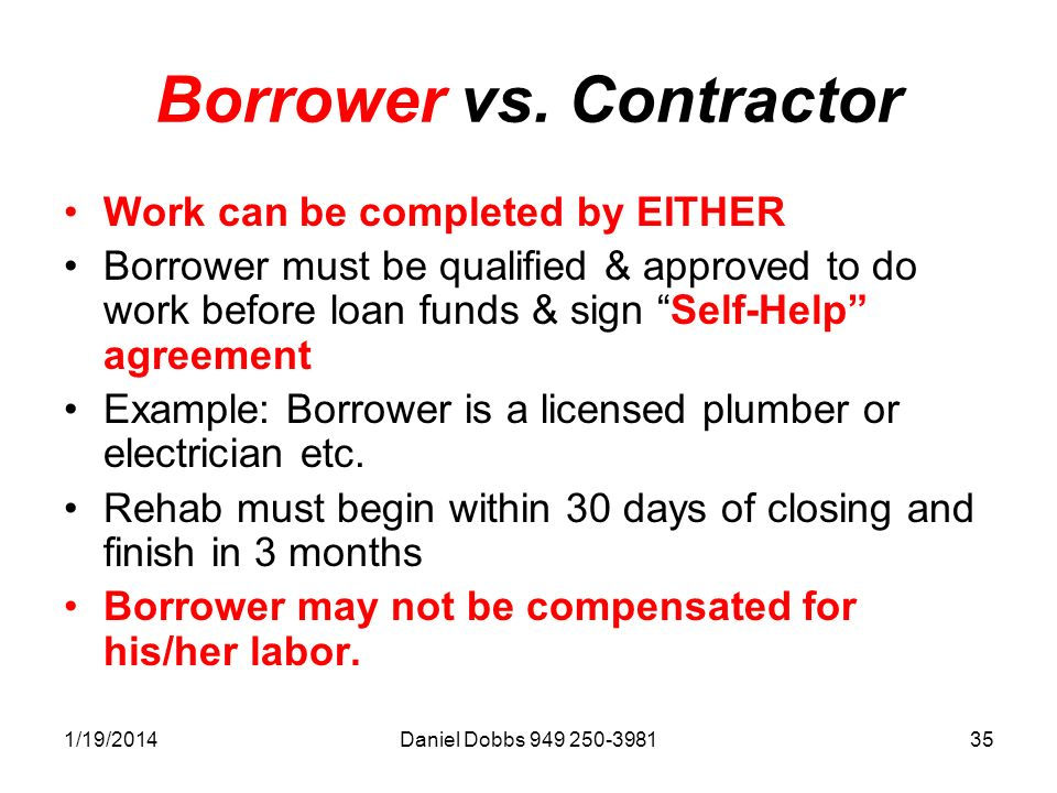 1/19/2014Daniel Dobbs 949 250-398135 Borrower vs. Contractor Work can be completed by EITHER Borrower must be qualified & approved to do work before l