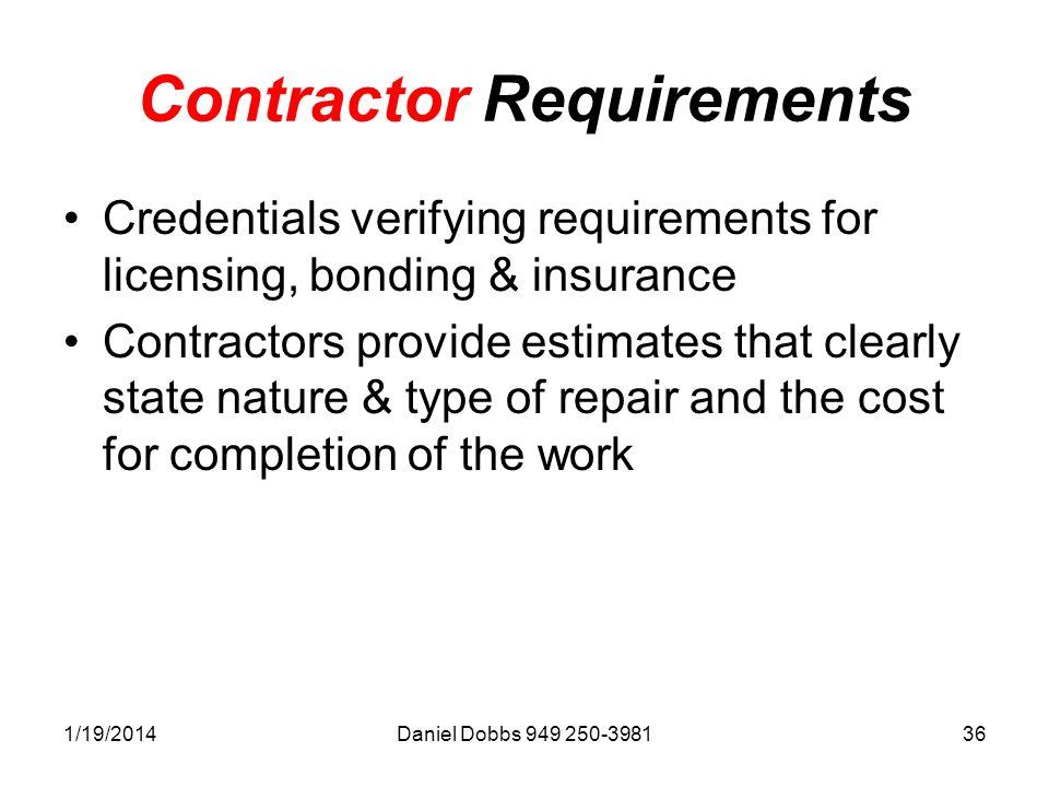 1/19/2014Daniel Dobbs 949 250-398136 Contractor Requirements Credentials verifying requirements for licensing, bonding & insurance Contractors provide estimates that clearly state nature & type of repair and the cost for completion of the work