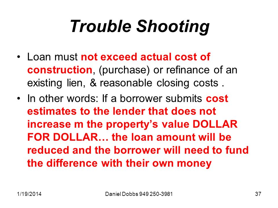 1/19/2014Daniel Dobbs 949 250-398137 Trouble Shooting Loan must not exceed actual cost of construction, (purchase) or refinance of an existing lien, & reasonable closing costs.
