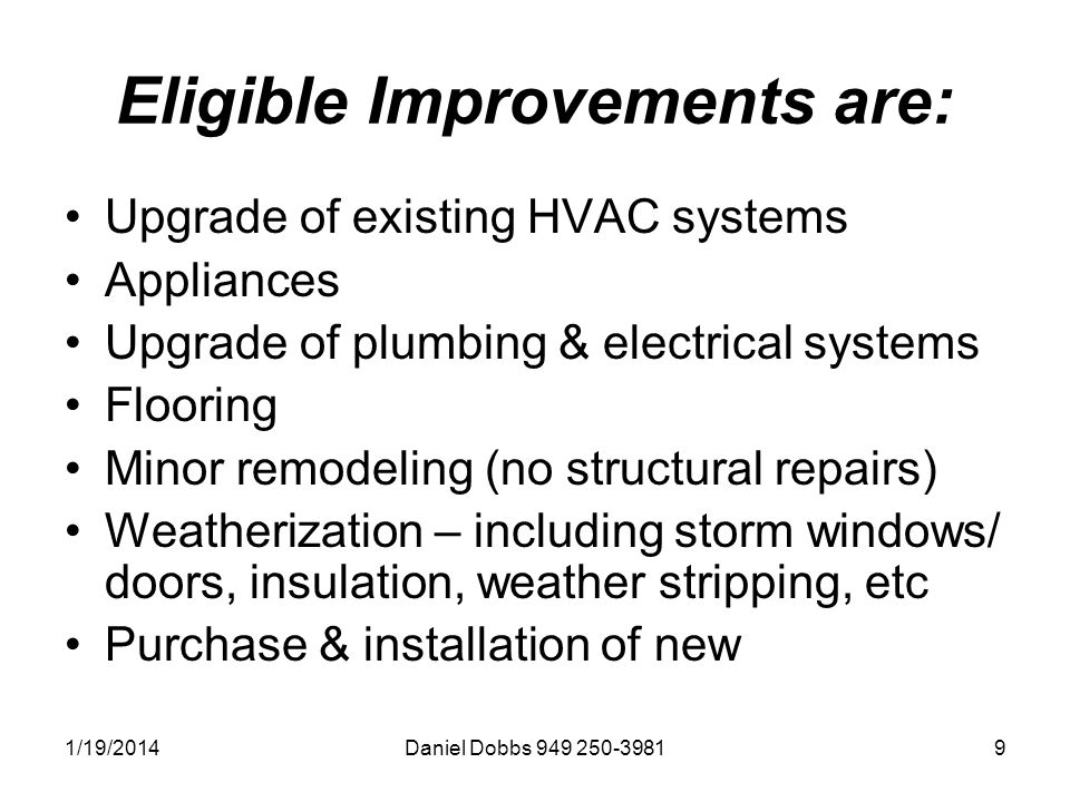 1/19/2014Daniel Dobbs 949 250-39819 Eligible Improvements are: Upgrade of existing HVAC systems Appliances Upgrade of plumbing & electrical systems Flooring Minor remodeling (no structural repairs) Weatherization – including storm windows/ doors, insulation, weather stripping, etc Purchase & installation of new