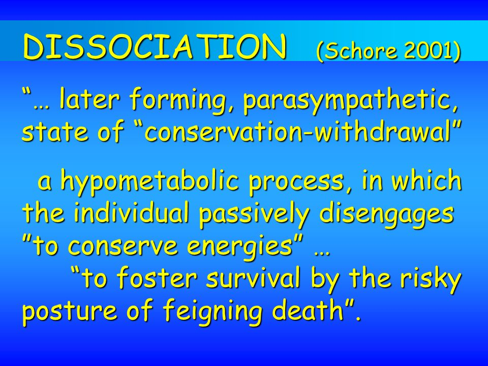 DISSOCIATION (Schore 2001) … later forming, parasympathetic, state of conservation-withdrawal a hypometabolic process, in which the individual passive