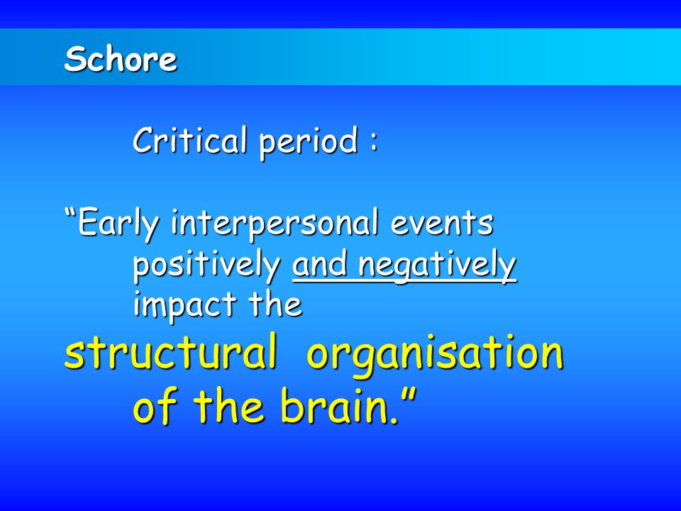 Schore Critical period : Early interpersonal events positively and negatively impact the structural organisation of the brain.