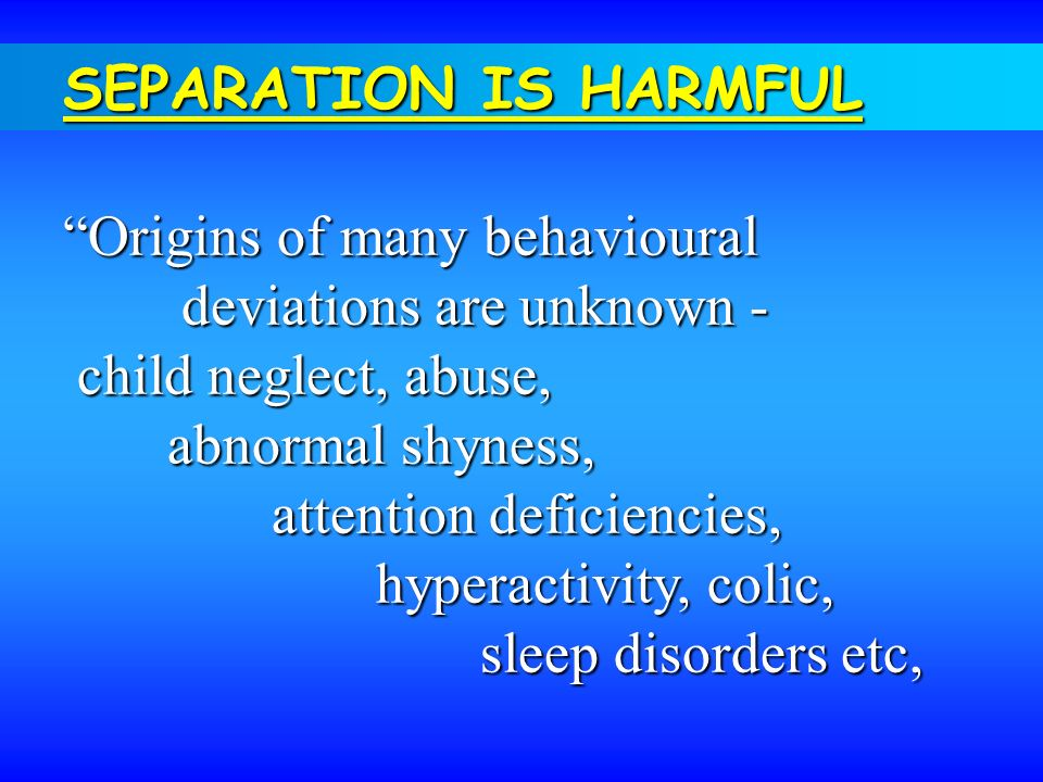 SEPARATION IS HARMFUL Origins of many behavioural deviations are unknown - deviations are unknown - child neglect, abuse, child neglect, abuse, abnorm