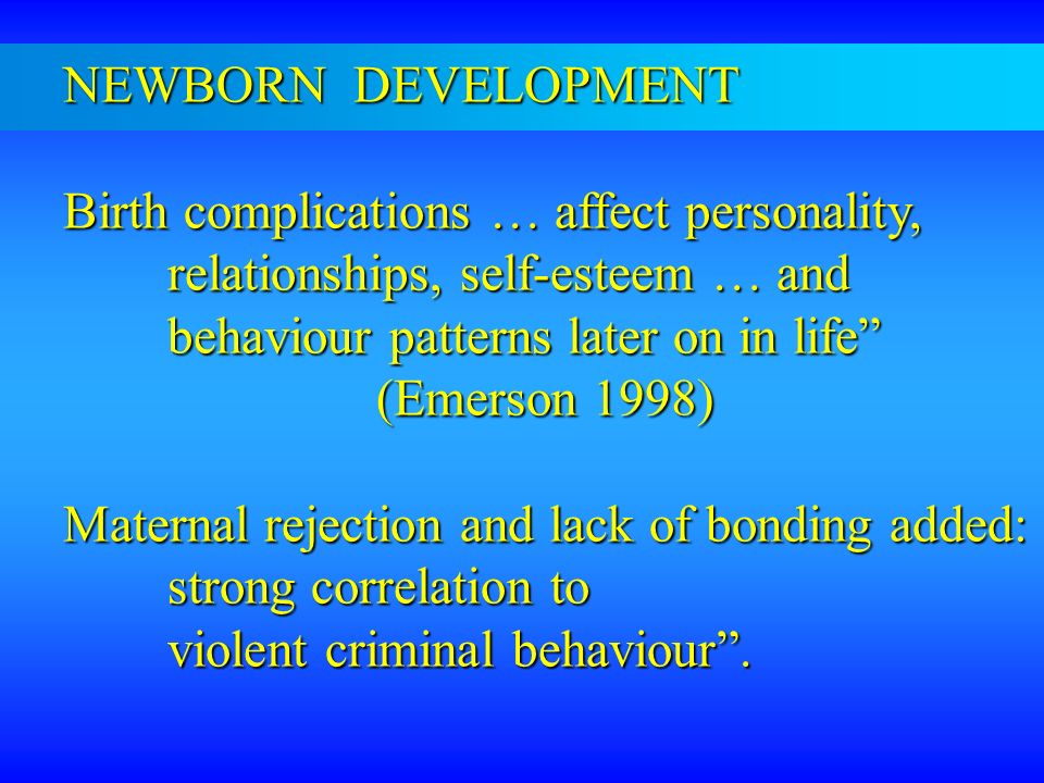 NEWBORN DEVELOPMENT Birth complications … affect personality, relationships, self-esteem … and behaviour patterns later on in life (Emerson 1998) Mate