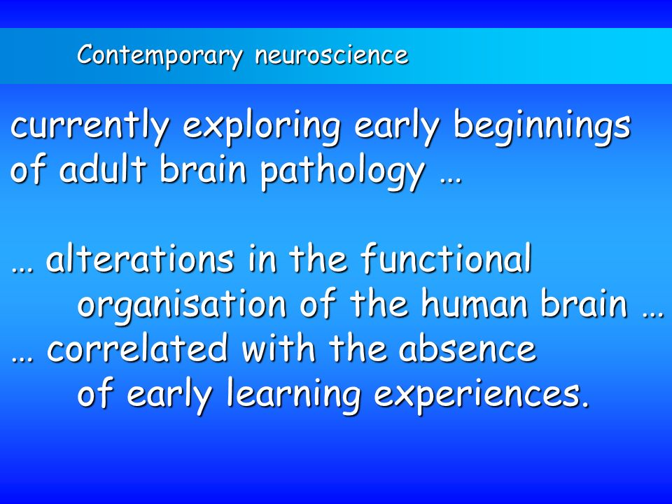 Contemporary neuroscience currently exploring early beginnings of adult brain pathology … … alterations in the functional organisation of the human br