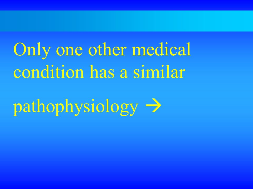 Only one other medical condition has a similar pathophysiology