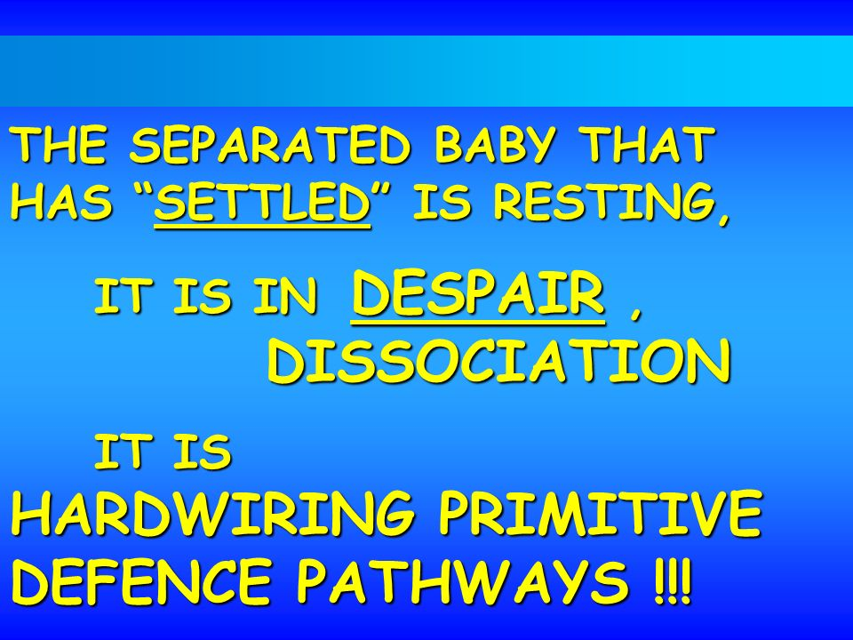 THE SEPARATED BABY THAT HAS SETTLED IS RESTING, IT IS IN DESPAIR, DISSOCIATION IT IS HARDWIRING PRIMITIVE DEFENCE PATHWAYS !!!