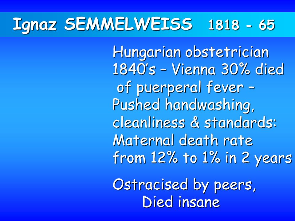 Ignaz SEMMELWEISS 1818 - 65 Hungarian obstetrician 1840s – Vienna 30% died of puerperal fever – of puerperal fever – Pushed handwashing, cleanliness &
