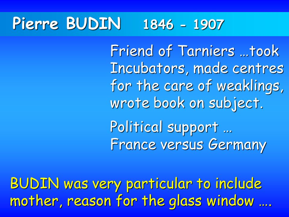 Pierre BUDIN 1846 - 1907 Friend of Tarniers …took Incubators, made centres for the care of weaklings, wrote book on subject. Political support … Franc