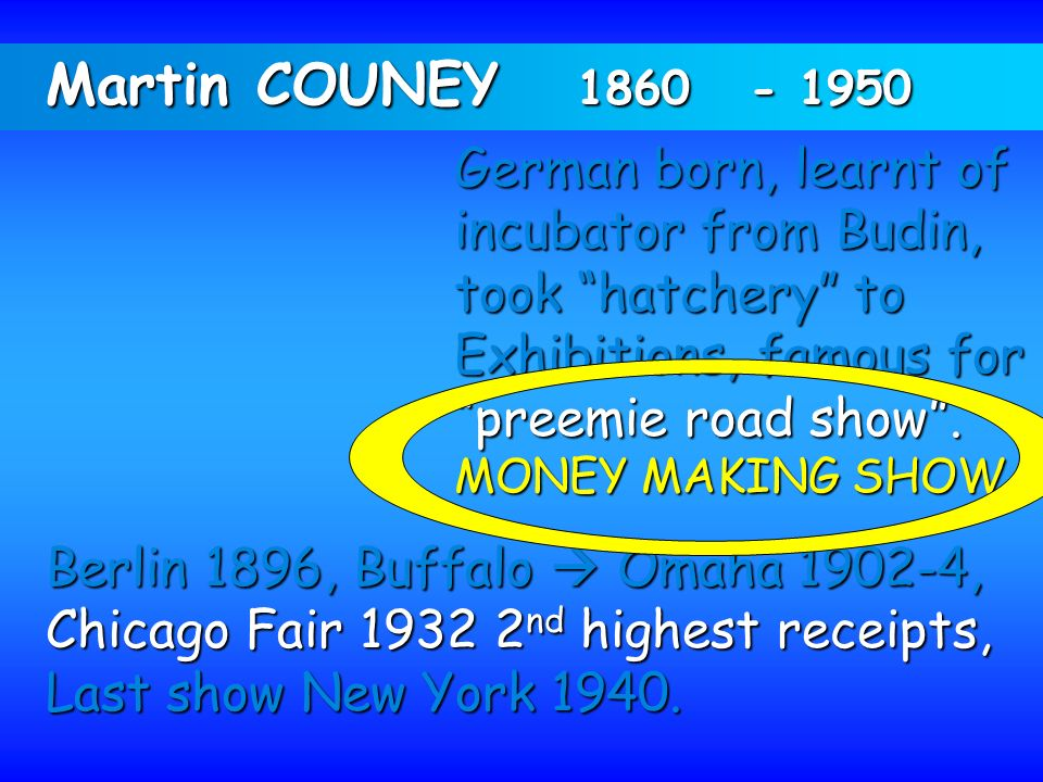 Martin COUNEY 1860 - 1950 German born, learnt of incubator from Budin, took hatchery to Exhibitions, famous for preemie road show. MONEY MAKING SHOW B