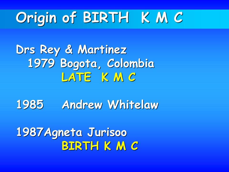 Origin of BIRTH K M C Drs Rey & Martinez 1979 Bogota, Colombia LATE K M C 1985Andrew Whitelaw 1987Agneta Jurisoo BIRTH K M C