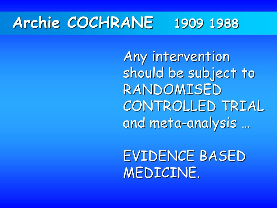 Archie COCHRANE 1909 1988 Any intervention should be subject to RANDOMISED CONTROLLED TRIAL and meta-analysis … EVIDENCE BASED MEDICINE.