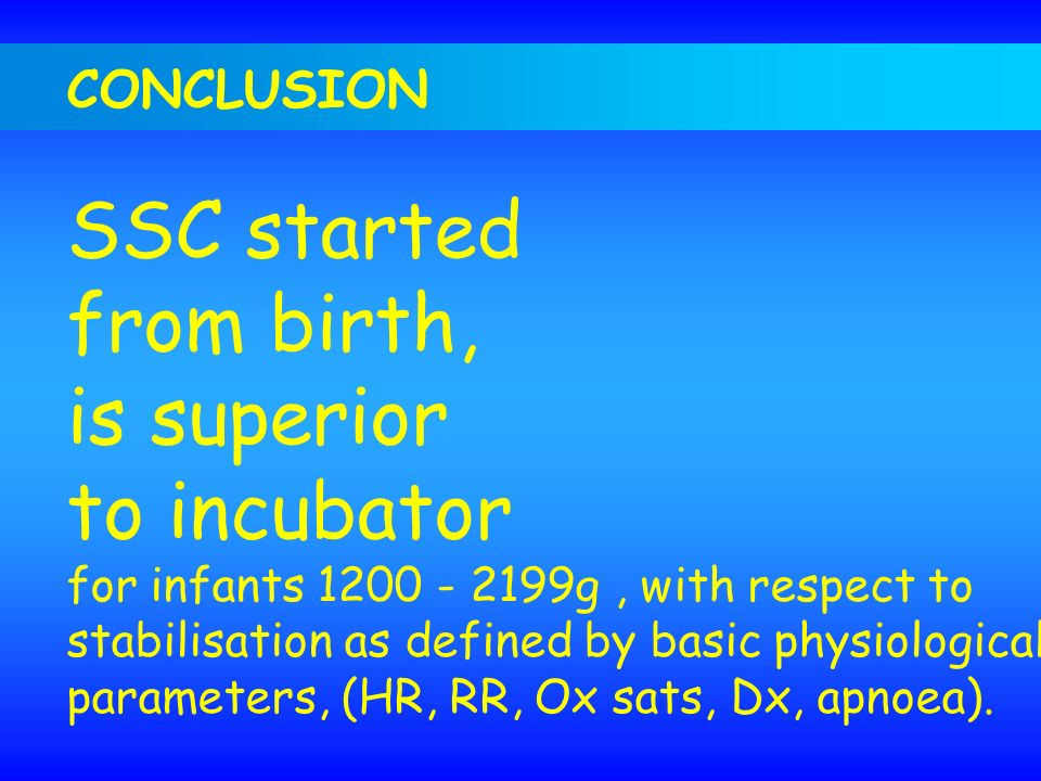 CONCLUSION SSC started from birth, is superior to incubator for infants 1200 - 2199g, with respect to stabilisation as defined by basic physiological