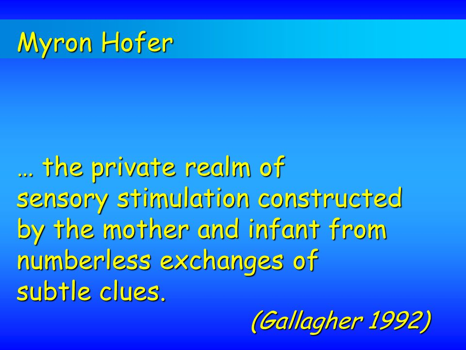 Myron Hofer … the private realm of sensory stimulation constructed by the mother and infant from numberless exchanges of subtle clues. (Gallagher 1992
