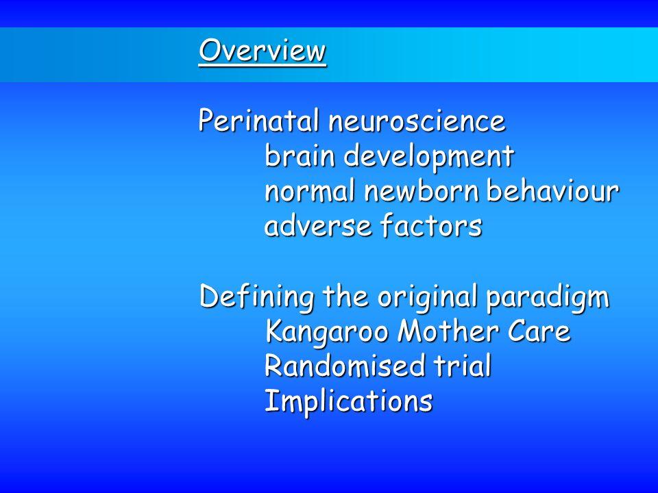 Overview Perinatal neuroscience brain development normal newborn behaviour adverse factors Defining the original paradigm Kangaroo Mother Care Randomi