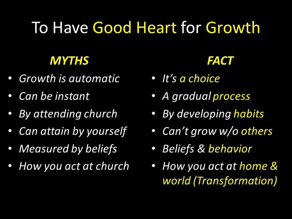 To Have Good Heart for Growth MYTHS Growth is automatic Can be instant By attending church Can attain by yourself Measured by beliefs How you act at c