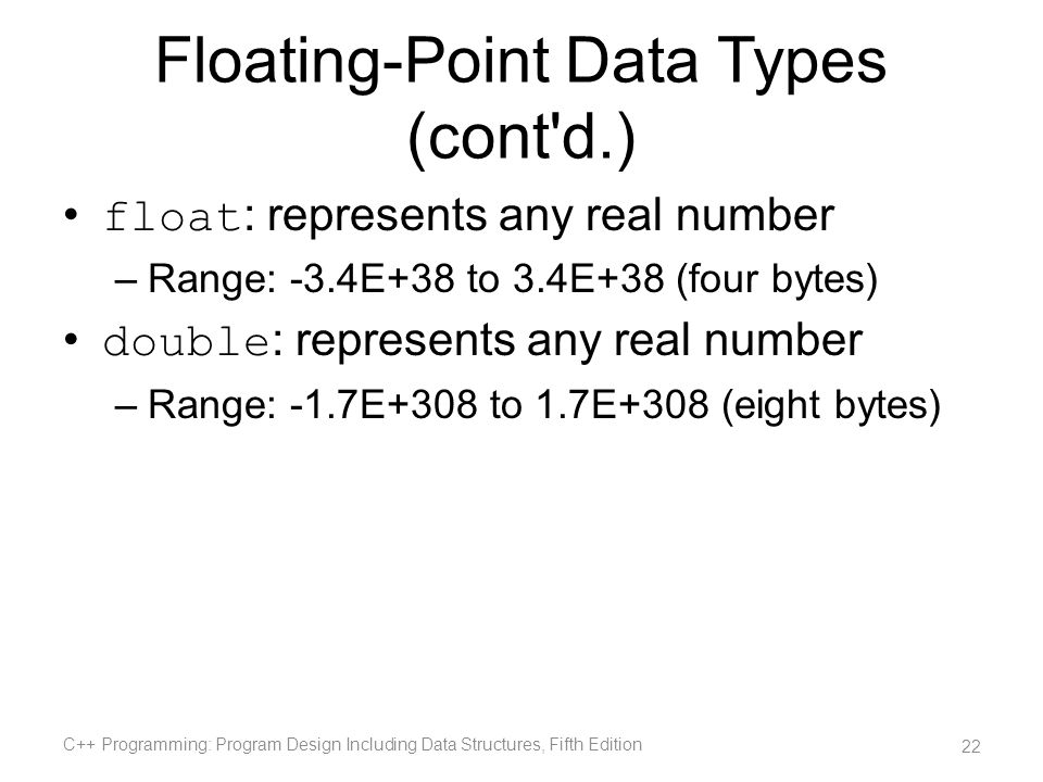 Floating-Point Data Types (cont'd.) float : represents any real number –Range: -3.4E+38 to 3.4E+38 (four bytes) double : represents any real number –R