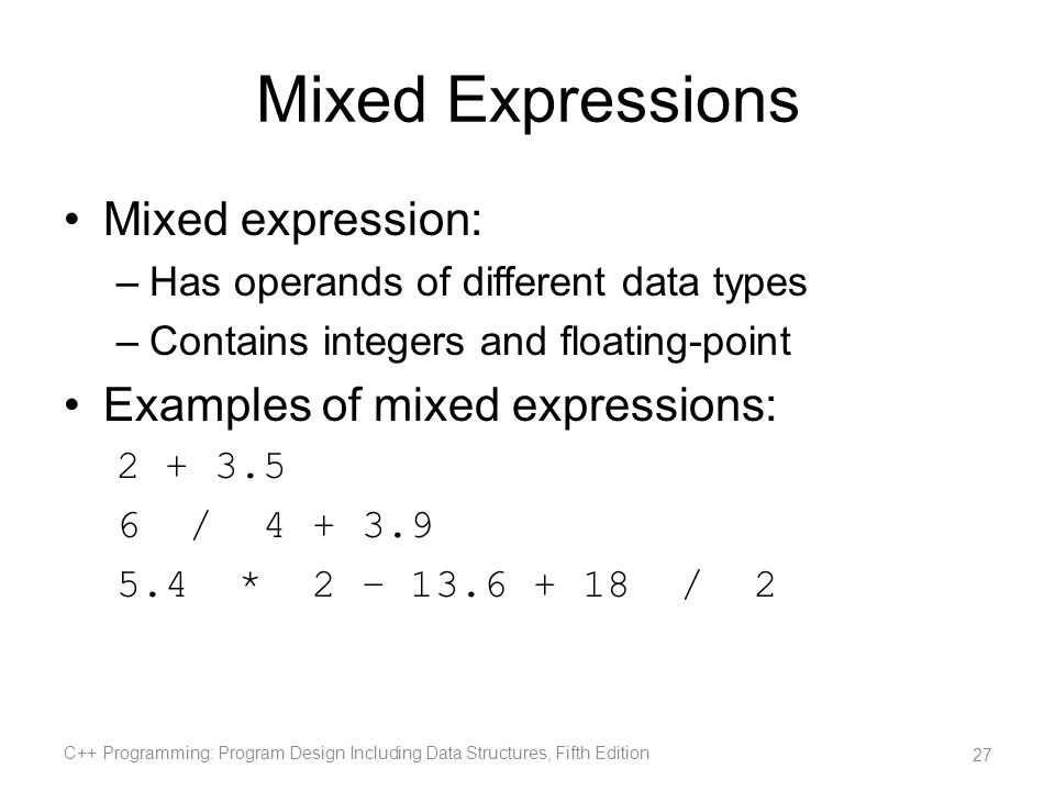 Mixed Expressions Mixed expression: –Has operands of different data types –Contains integers and floating-point Examples of mixed expressions: 2 + 3.5