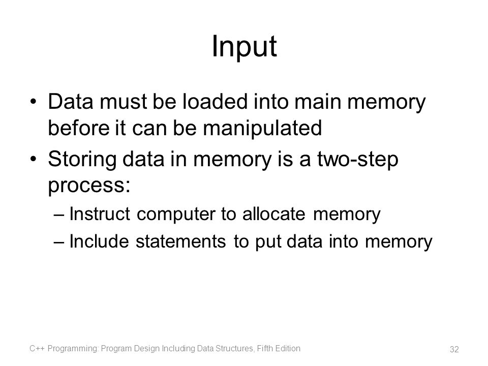 Input Data must be loaded into main memory before it can be manipulated Storing data in memory is a two-step process: –Instruct computer to allocate m