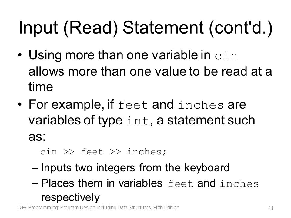 Input (Read) Statement (cont'd.) Using more than one variable in cin allows more than one value to be read at a time For example, if feet and inches a