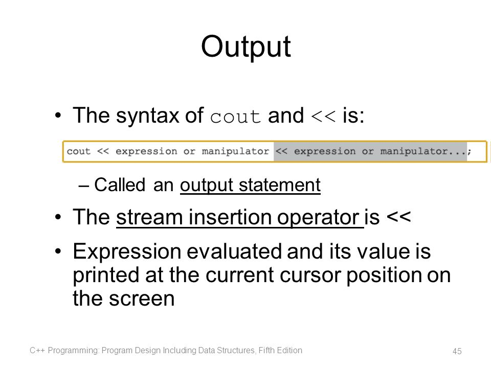 Output The syntax of cout and << is: –Called an output statement The stream insertion operator is << Expression evaluated and its value is printed at