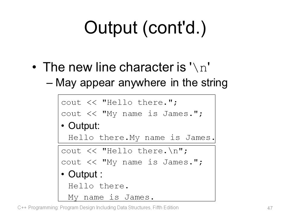 Output (cont'd.) The new line character is ' \n ' –May appear anywhere in the string cout <<