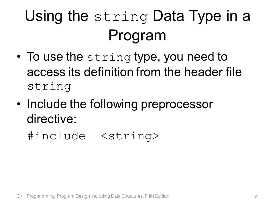 Using the string Data Type in a Program To use the string type, you need to access its definition from the header file string Include the following pr