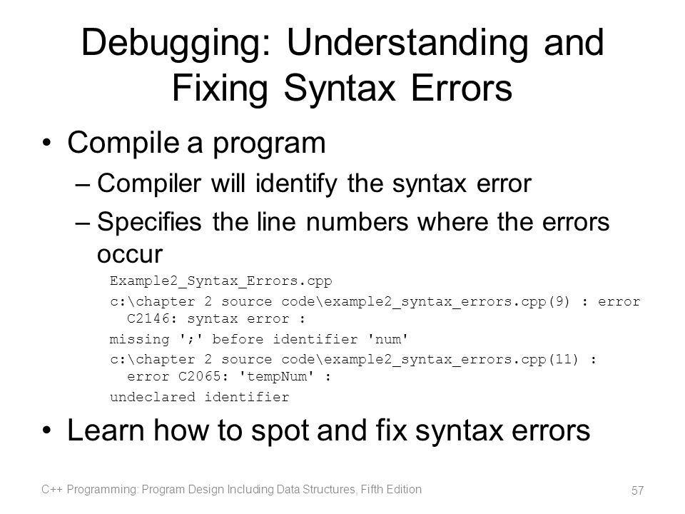 Debugging: Understanding and Fixing Syntax Errors Compile a program –Compiler will identify the syntax error –Specifies the line numbers where the err