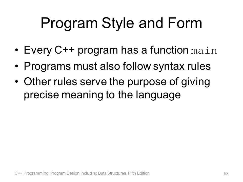 Program Style and Form Every C++ program has a function main Programs must also follow syntax rules Other rules serve the purpose of giving precise me