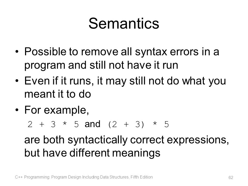 Semantics Possible to remove all syntax errors in a program and still not have it run Even if it runs, it may still not do what you meant it to do For