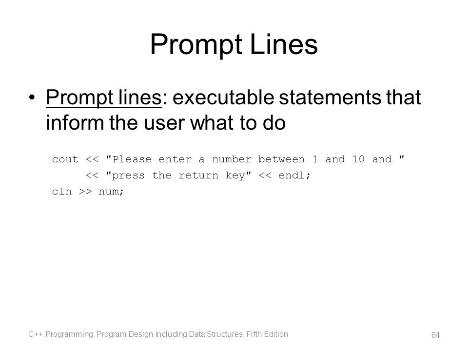 Prompt Lines Prompt lines: executable statements that inform the user what to do cout <<