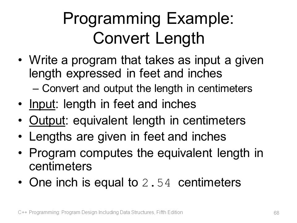Programming Example: Convert Length Write a program that takes as input a given length expressed in feet and inches –Convert and output the length in