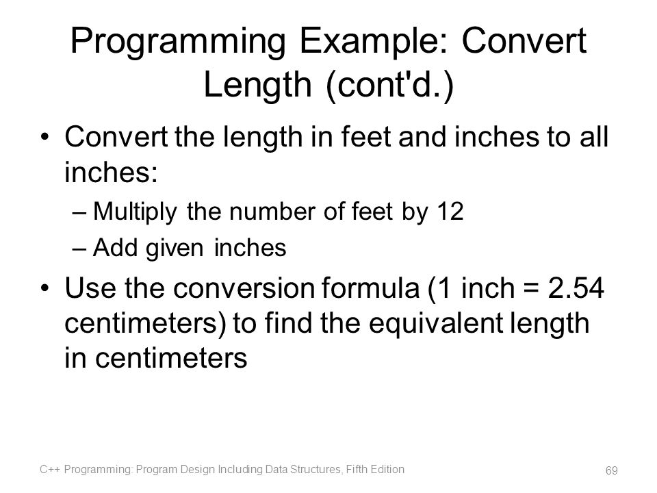 Programming Example: Convert Length (cont'd.) Convert the length in feet and inches to all inches: –Multiply the number of feet by 12 –Add given inche