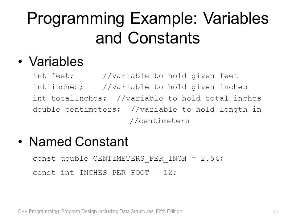 Programming Example: Variables and Constants Variables int feet; //variable to hold given feet int inches; //variable to hold given inches int totalIn