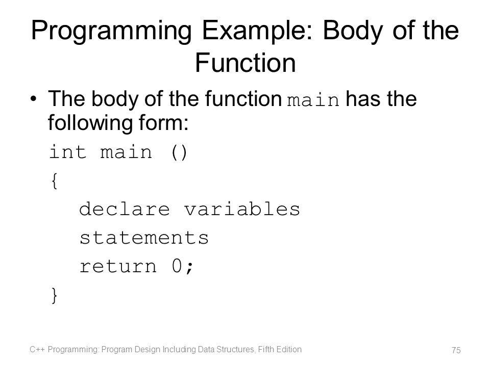 Programming Example: Body of the Function The body of the function main has the following form: int main () { declare variables statements return 0; }