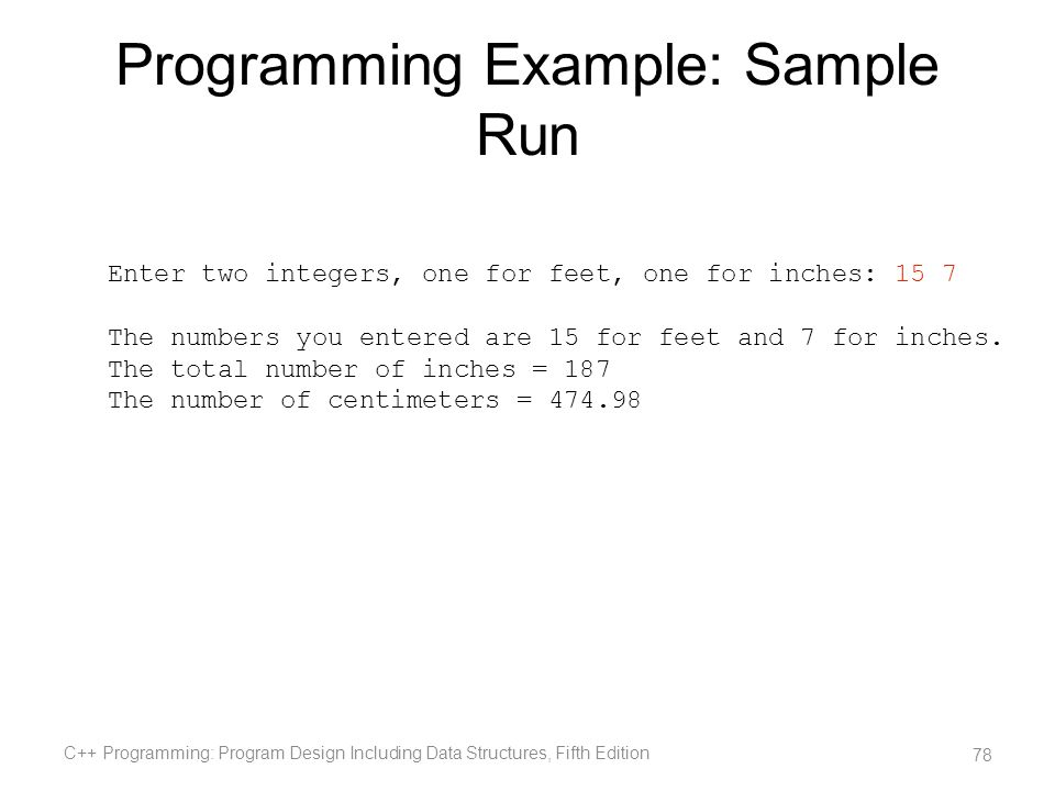 Programming Example: Sample Run C++ Programming: Program Design Including Data Structures, Fifth Edition 78 Enter two integers, one for feet, one for