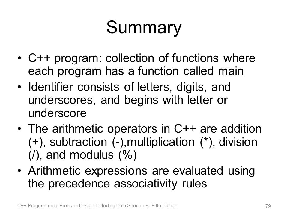 Summary C++ program: collection of functions where each program has a function called main Identifier consists of letters, digits, and underscores, an