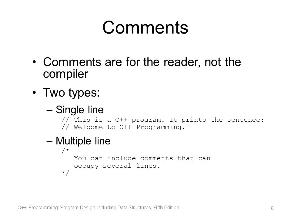 Comments Comments are for the reader, not the compiler Two types: –Single line // This is a C++ program. It prints the sentence: // Welcome to C++ Pro